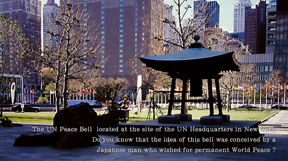 The UN Peace Bell  located at the site of the UN Headquarters in New York. Do you know that the idea of this bell was conceived by a Japanese man who wished for permanent World Peace ?
